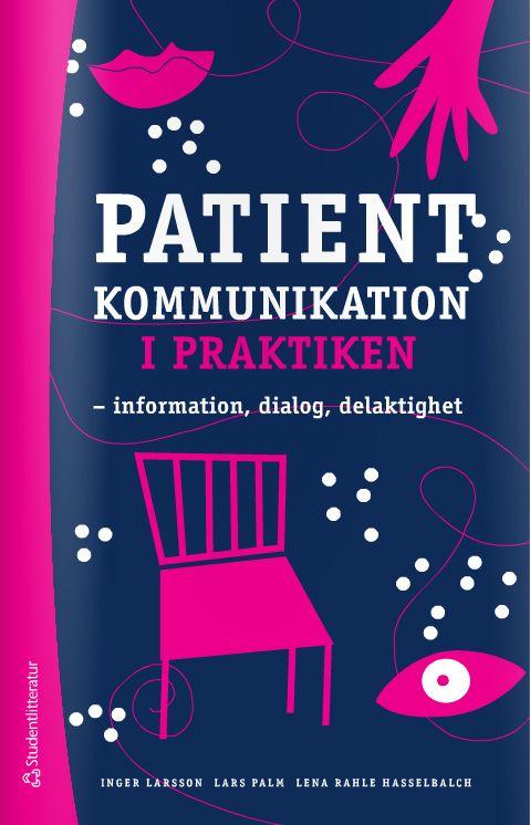Patientkommunikation i praktiken information, dialog, delaktighet - Inger Larsson, Lars Palm, Lena Rahle Hasselbalch